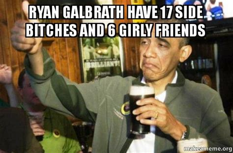 Side Bitches Meme - ryan galbrath have 17 side bitches and 6 girly friends