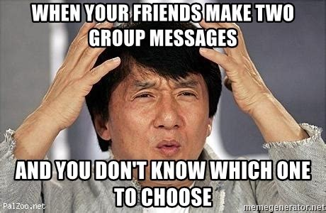 Group Message Meme - when your friends make two group messages and you don t know which one to choose confused