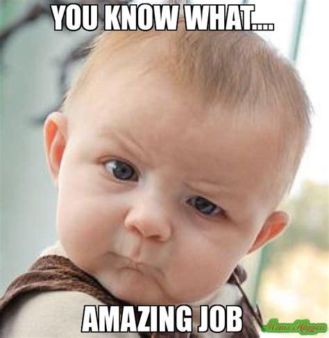 Amazing Meme - you know what amazing job meme skeptical baby