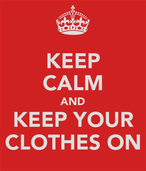 7 Fashions To Keep Your On by Keep Calm And Keep Your Clothes On Poster Nicolas