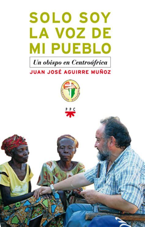 libro soy de pueblo juan jos 233 aguirre presenta su libro quot s 243 lo soy la voz de mi pueblo quot rca manos unidas