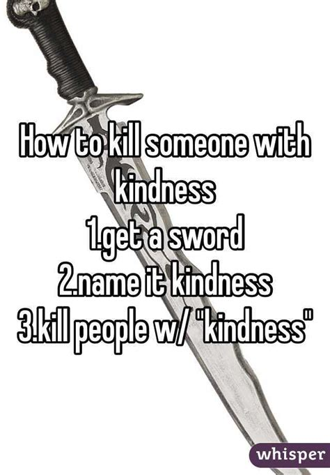 to kill them with kindness breaking the cycle of anything less books how to kill someone with kindness 1 get a sword 2 name it