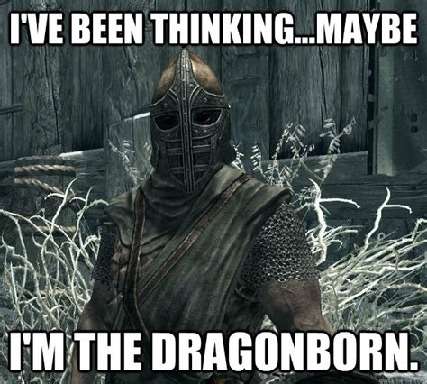 Dragonborn Meme - i ve been thinking maybe i m the dragonborn skyrim