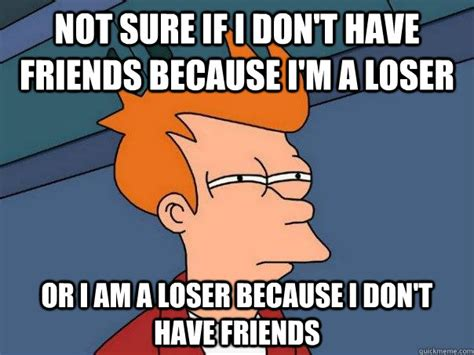Loser Meme - not sure if i don t have friends because i m a loser or i