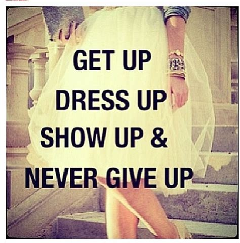 Get All Dressed Up by Get Up Dress Up Show Up And Never Give Up And Do