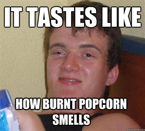 Popcorn Meme - it tastes like how burnt popcorn smells misc quickmeme