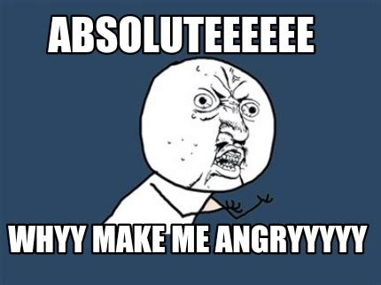 Make Me Meme - meme creator absoluteeeeee whyy make me angryyyyy meme