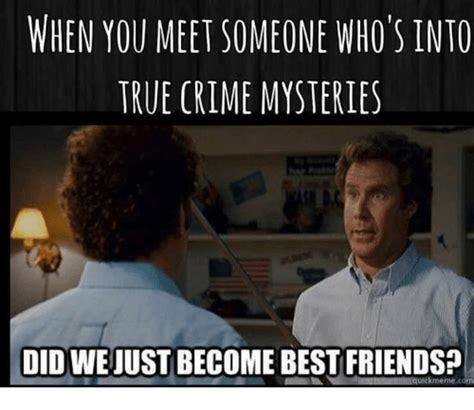 Did We Just Become Best Friends Meme - when you meet someone who s into true crime mysteries did