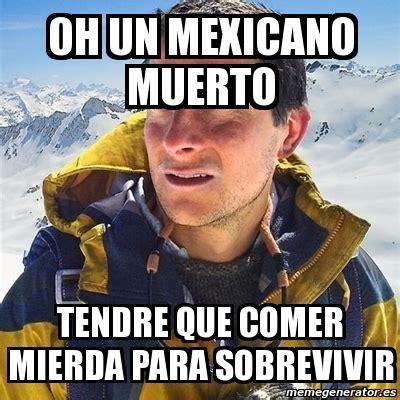 Meme Mexicano - meme bear grylls oh un mexicano muerto tendre que comer mierda para sobrevivir 516161