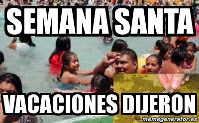 Imagenes Graciosas Vacaciones Semana Santa | meme personalizado semana santa vacaciones dijeron 3069496