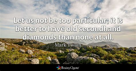 Let Us Not Be Too Particular It Is Better To Have Old