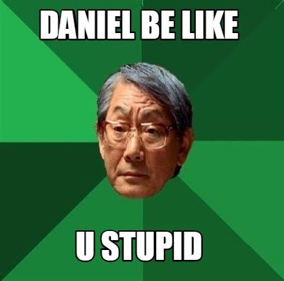 Be Like Meme Creator - meme creator daniel be like u stupid meme generator at