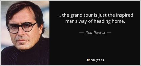 Quotes Heading Home Paul Theroux Quote The Grand Tour Is Just The