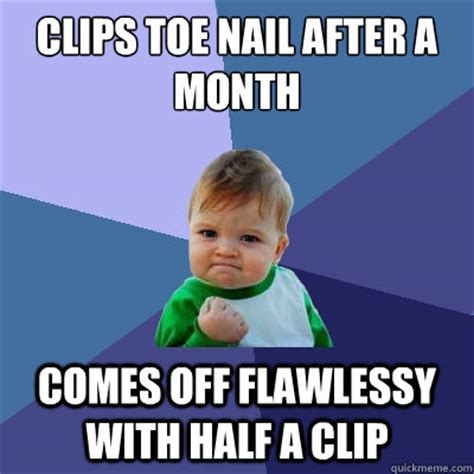 Toe Memes - clips toe nail after a month comes off flawlessy with half a clip success kid quickmeme