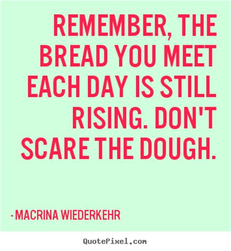Quotes about success - Remember, the bread you meet each ...