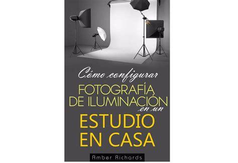 libro del d 237 a c 243 mo configurar fotograf 237 a de iluminaci 243 n en un estudio en casa paredro com