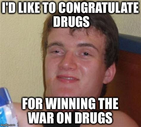 Funny Drug Memes - war on drugs imgflip
