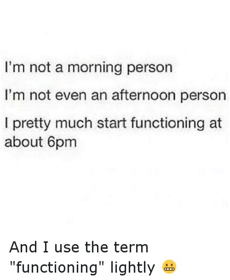 Not A Morning Person Meme - i m not a morning person i m not even an afternoon person i pretty much start functioning at