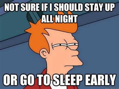 Go To Sleep Meme - not sure if i should stay up all night or go to sleep
