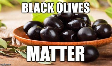 Olive Meme - olives matter imgflip