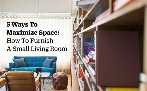how to furnish small living room 5 ways to maximize space how to furnish a small living room