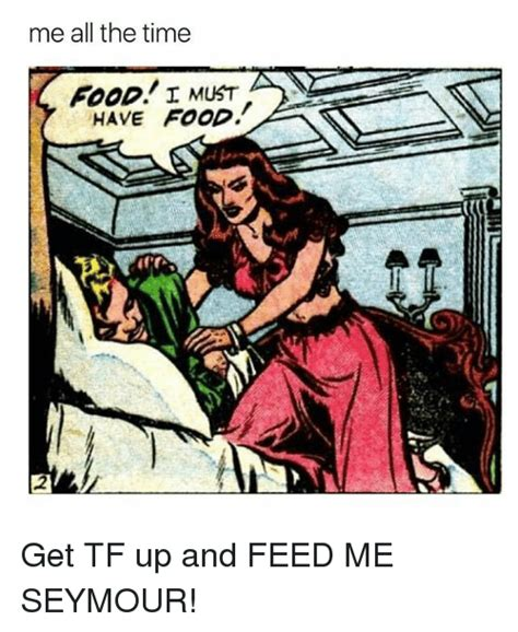 Feed Me Seymour Meme - me all the time i must have food get tf up and feed me