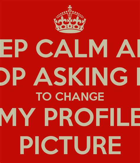 asking to be my keep calm and stop asking me to change my profile picture