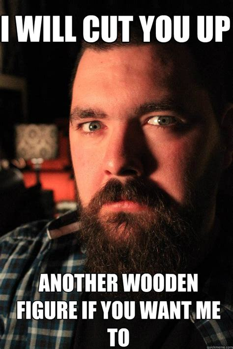 Online Dating Murderer Meme - i will cut you up another wooden figure if you want me to