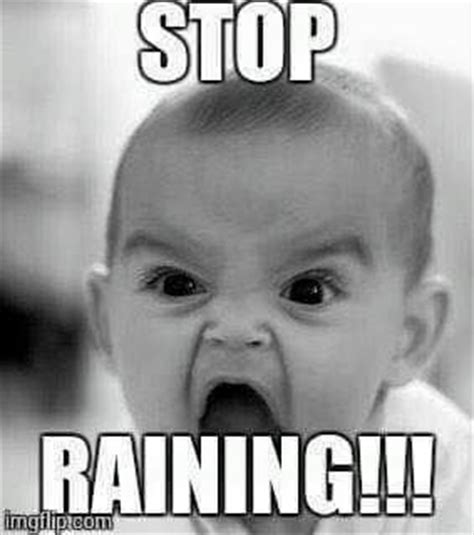 Funny Rain Memes - 19 best rain rain go away images on pinterest rain days rainy days and a quotes