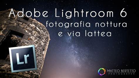 tutorial lightroom 6 youtube lightroom 6 tutorial foto notturne e via lattea youtube