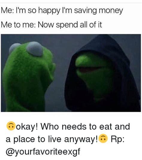 Saving Money Meme - me i m so happy i m saving money me to me now spend all of