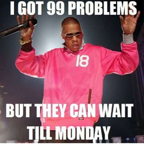 Got 99 Problems Meme - 50 famous friday memes for workers golfian com