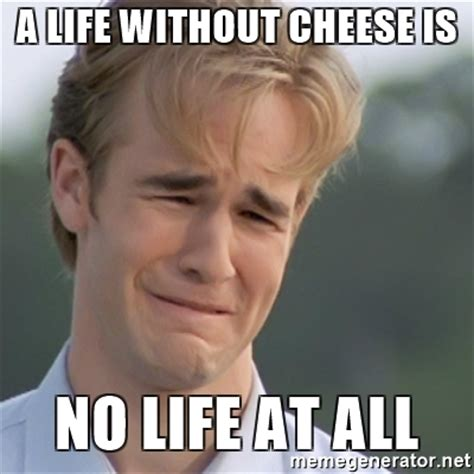 Cheese Meme - a life without cheese is no life at all dawson s creek