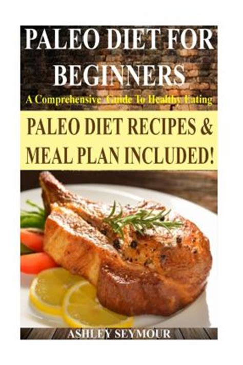 paleo diet a and easy guide for beginners the secrets of rapid weight loss and a healthy lifestyle using the paleo diet books paleo diet for beginners seymour 9781502501110