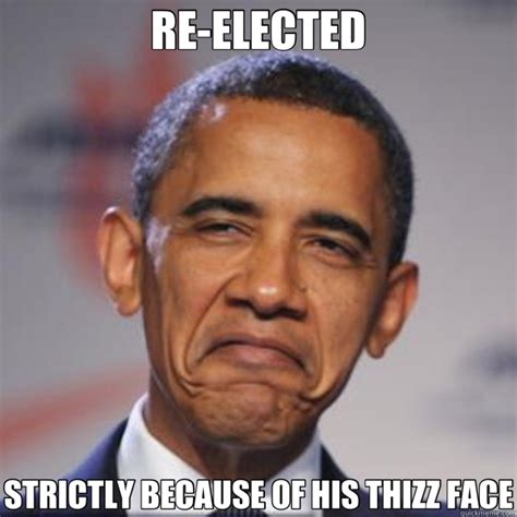 Obama Meme Face - re elected strictly because of his thizz face obama