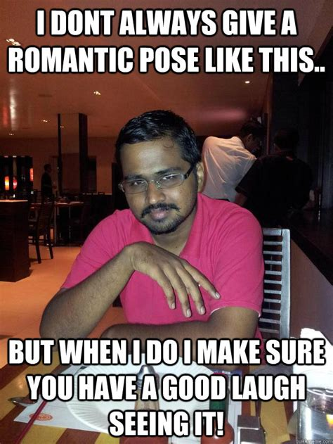 Funny Romantic Memes - i dont always give a romantic pose like this but when i