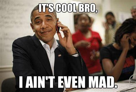 Ain T Even Mad Meme - it s cool bro i ain t even mad misc quickmeme