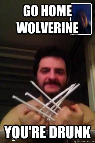 Wolverine Meme - go home wolverine youre drunk wolverine loled