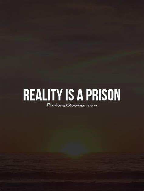 Reality Quotes Reality Is A Prison Picture Quotes