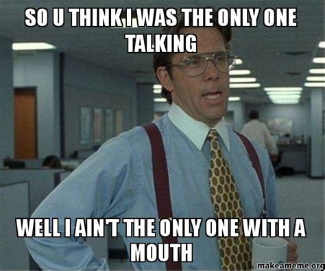 Lumbergh Meme - so u think i was the only one talking well i ain t the