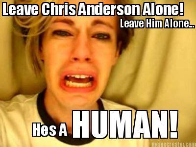 Leave Memes - meme creator leave chris anderson alone leave him alone