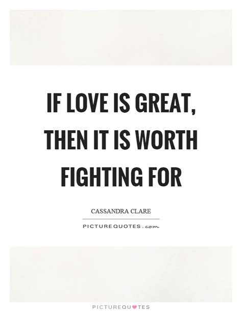 Great Are Worth Fighting For by Worth Fighting For Quotes Sayings Worth Fighting For