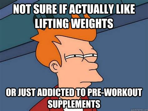 Pre Workout Memes - not sure if actually like lifting weights or just addicted
