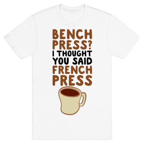 bench press in french bench press i thought you said french press t shirt human