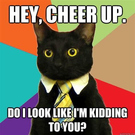 Cheer Up Cat Meme - hey cheer up do i look cat meme cat planet cat planet