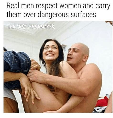 Sexy Pic Meme - real men respect women and carry them over dangerous
