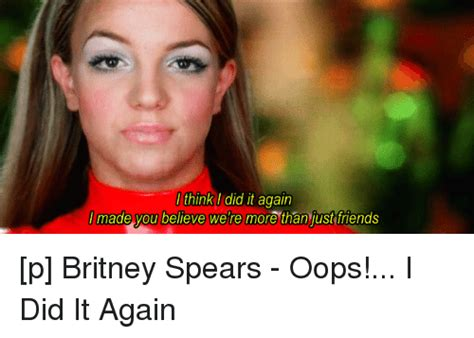Oops I Did It Again Meme - think i did it again made you believe were more than just