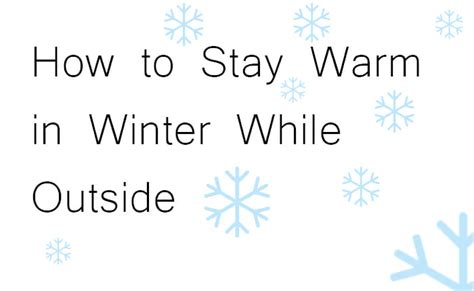 How To Keep House Warm In Winter by How To Stay Warm In Winter While Outside Do Outdoors