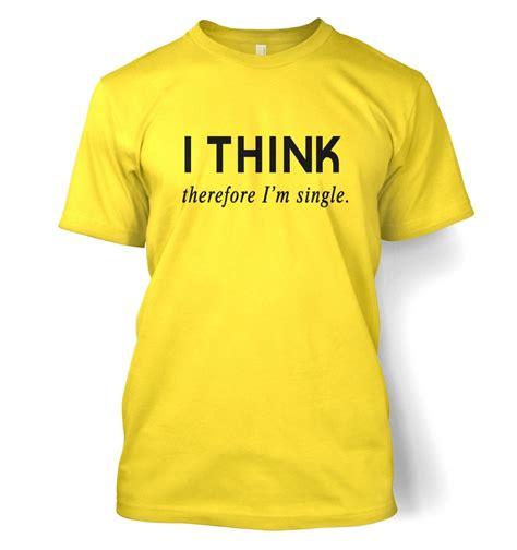 Tshirt Im Single i think therefore i m single t shirt somethinggeeky