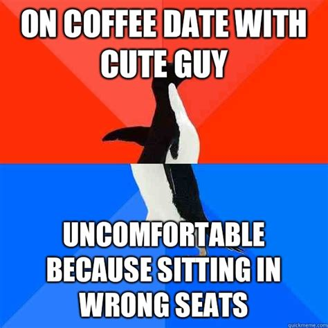 Cute Dating Memes - on coffee date with cute guy uncomfortable because sitting